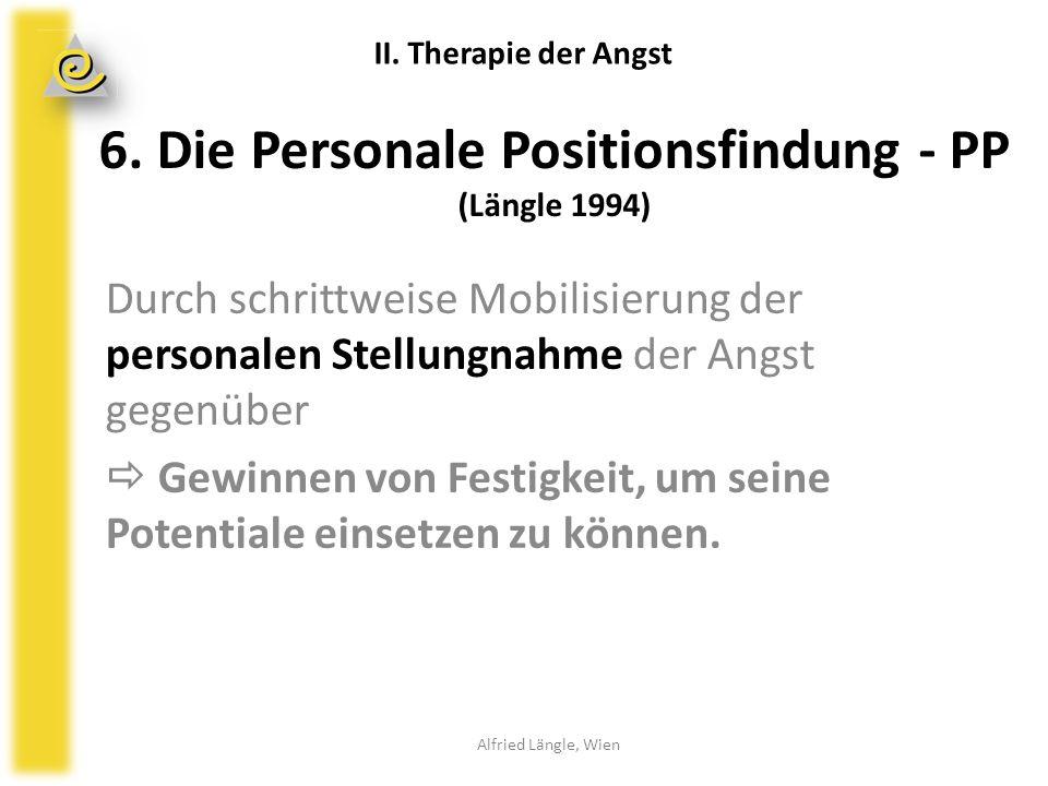 6. Die Personale Positionsfindung - PP (Längle 1994) Durch schrittweise Mobilisierung der personalen Stellungnahme der Angst gegenüber  Gewinnen von