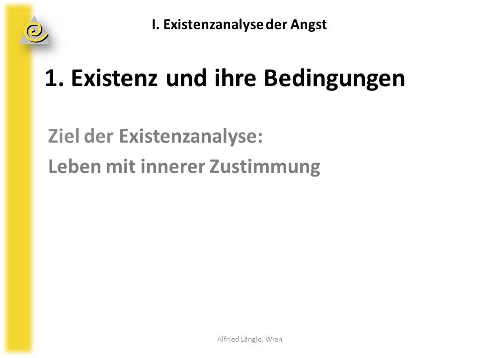 1. Existenz und ihre Bedingungen Ziel der Existenzanalyse: Leben mit innerer Zustimmung I. Existenzanalyse der Angst Alfried Längle, Wien