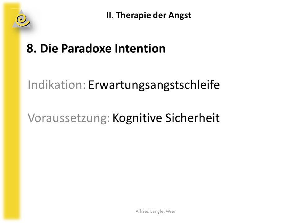 Indikation: Erwartungsangstschleife Voraussetzung: Kognitive Sicherheit Alfried Längle, Wien II. Therapie der Angst 8. Die Paradoxe Intention