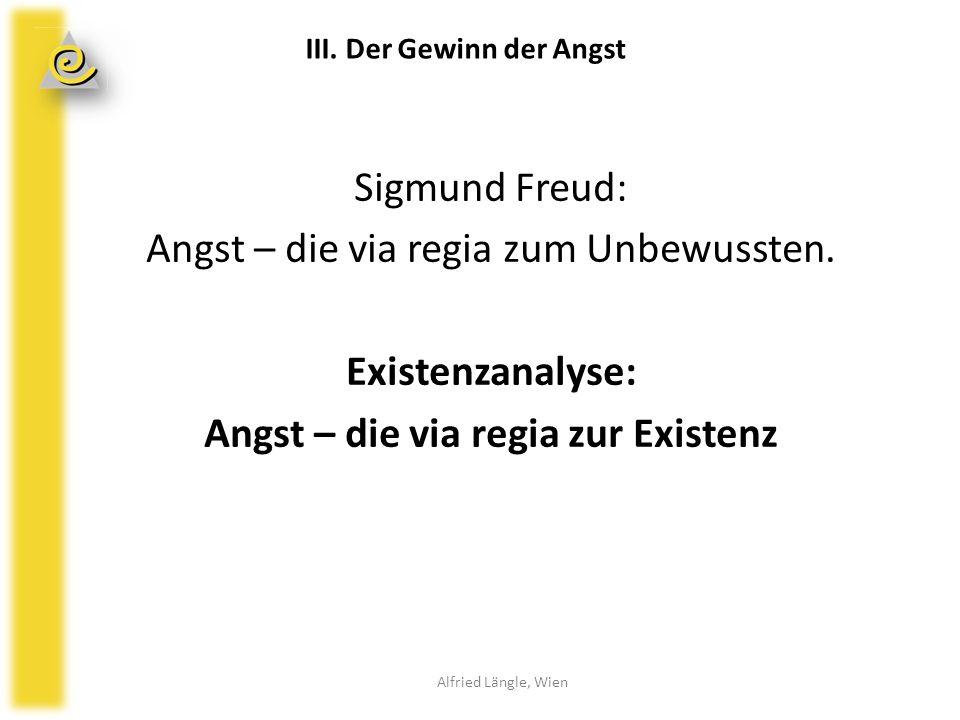 Sigmund Freud: Angst – die via regia zum Unbewussten. Existenzanalyse: Angst – die via regia zur Existenz Alfried Längle, Wien III. Der Gewinn der Ang