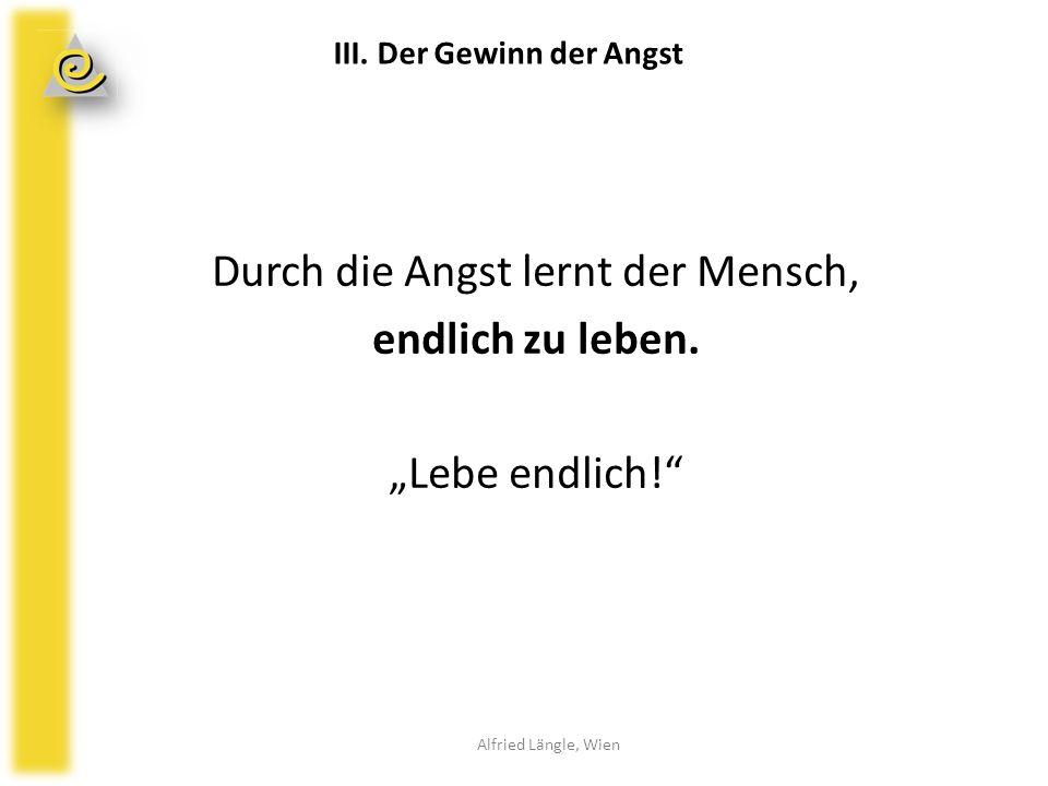 """Durch die Angst lernt der Mensch, endlich zu leben. """"Lebe endlich!"""" Alfried Längle, Wien III. Der Gewinn der Angst"""