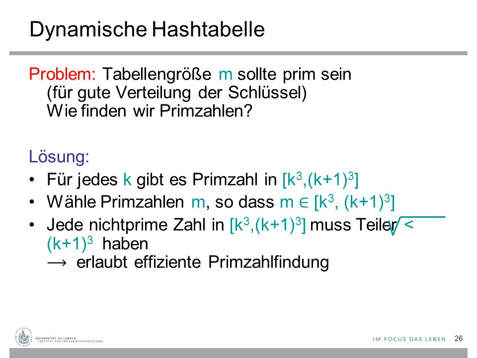 26 Dynamische Hashtabelle Problem: Tabellengröße m sollte prim sein (für gute Verteilung der Schlüssel) Wie finden wir Primzahlen? Lösung: Für jedes k