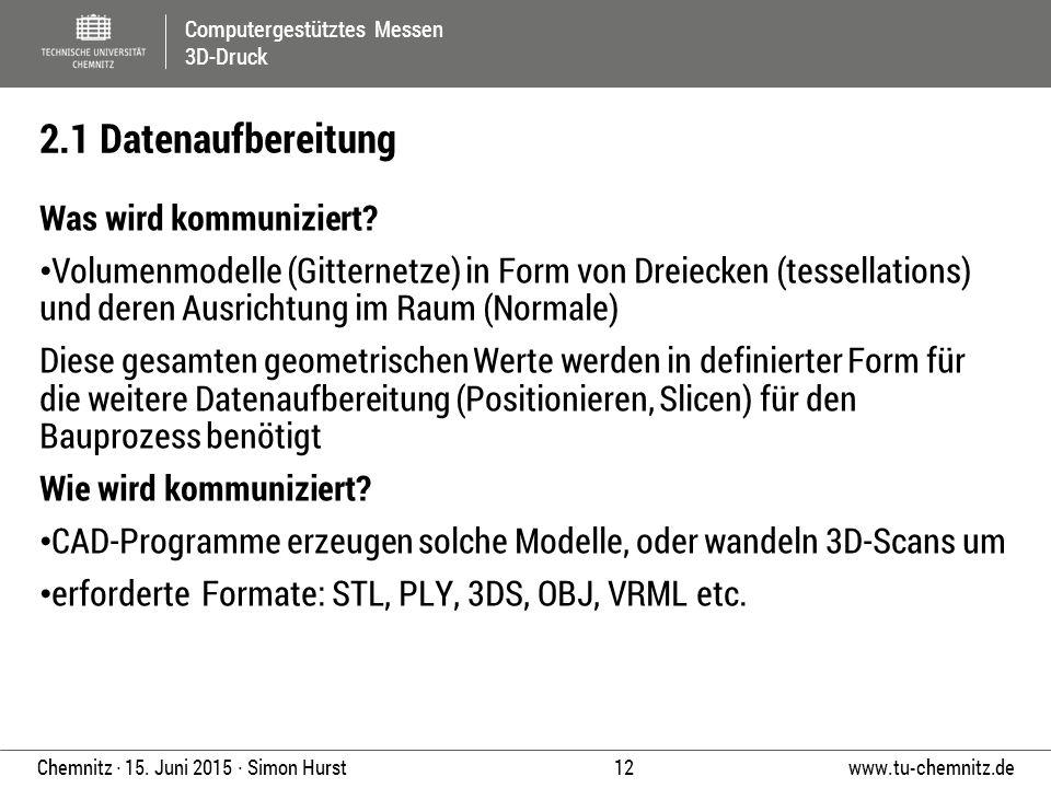 Computergestütztes Messen 3D-Druck www.tu-chemnitz.de 12 Chemnitz ∙ 15. Juni 2015 ∙ Simon Hurst Was wird kommuniziert? Volumenmodelle (Gitternetze) in