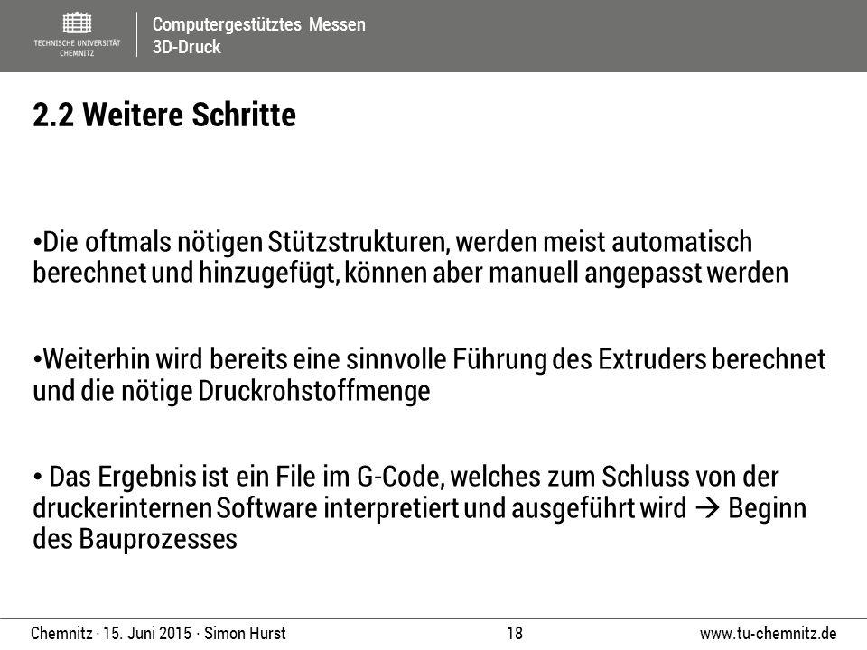 Computergestütztes Messen 3D-Druck www.tu-chemnitz.de 18 Chemnitz ∙ 15. Juni 2015 ∙ Simon Hurst Die oftmals nötigen Stützstrukturen, werden meist auto
