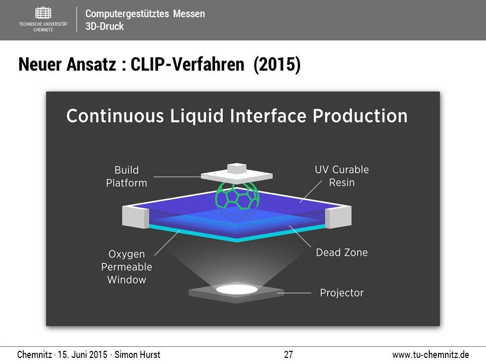 Computergestütztes Messen 3D-Druck www.tu-chemnitz.de 27 Chemnitz ∙ 15. Juni 2015 ∙ Simon Hurst Neuer Ansatz : CLIP-Verfahren (2015)