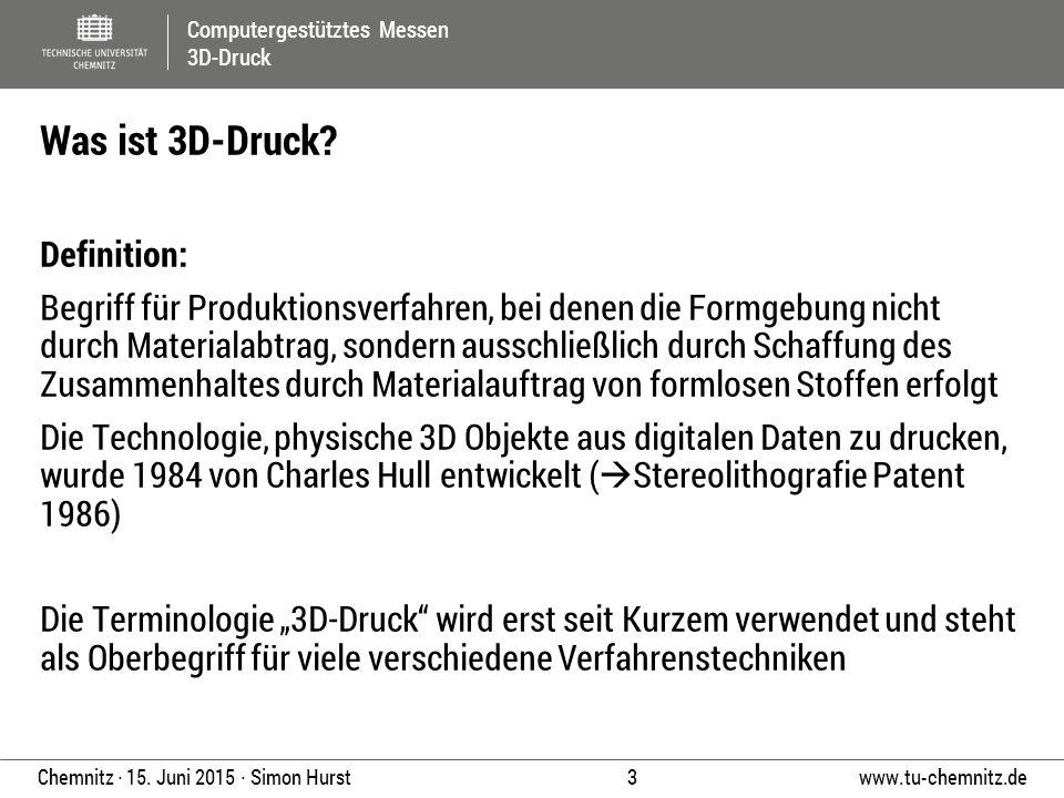 Computergestütztes Messen 3D-Druck www.tu-chemnitz.de 3 Chemnitz ∙ 15. Juni 2015 ∙ Simon Hurst Definition: Begriff für Produktionsverfahren, bei denen