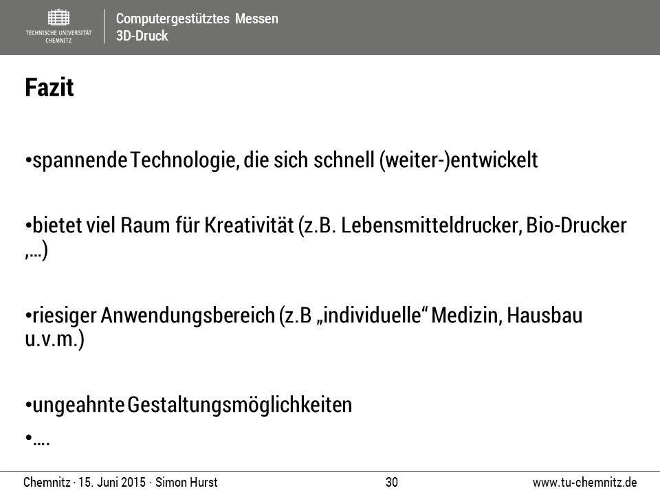 Computergestütztes Messen 3D-Druck www.tu-chemnitz.de 30 Chemnitz ∙ 15. Juni 2015 ∙ Simon Hurst spannende Technologie, die sich schnell (weiter-)entwi