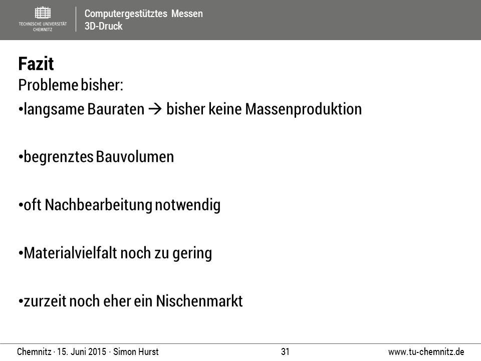 Computergestütztes Messen 3D-Druck www.tu-chemnitz.de 31 Chemnitz ∙ 15. Juni 2015 ∙ Simon Hurst Probleme bisher: langsame Bauraten  bisher keine Mass
