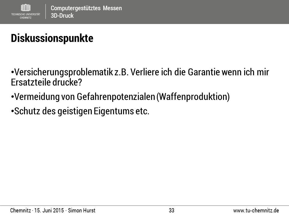 Computergestütztes Messen 3D-Druck www.tu-chemnitz.de 33 Chemnitz ∙ 15. Juni 2015 ∙ Simon Hurst Versicherungsproblematik z.B. Verliere ich die Garanti