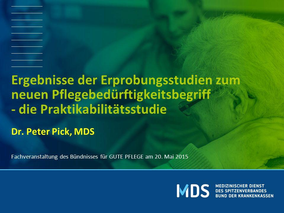 Dr. Peter Pick, MDS Ergebnisse der Erprobungsstudien zum neuen Pflegebedürftigkeitsbegriff - die Praktikabilitätsstudie Fachveranstaltung des Bündniss