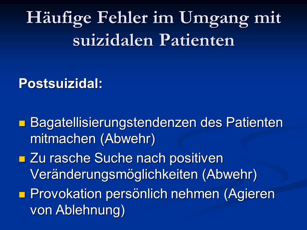 Häufige Fehler im Umgang mit suizidalen Patienten Postsuizidal: Bagatellisierungstendenzen des Patienten mitmachen (Abwehr) Bagatellisierungstendenzen