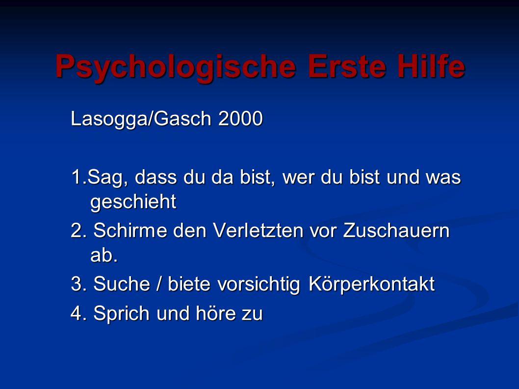 Psychologische Erste Hilfe Lasogga/Gasch 2000 1.Sag, dass du da bist, wer du bist und was geschieht 2. Schirme den Verletzten vor Zuschauern ab. 3. Su