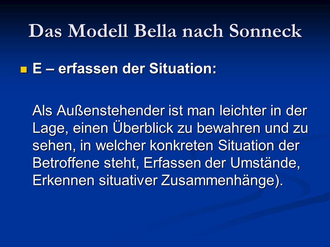 Das Modell Bella nach Sonneck E – erfassen der Situation: E – erfassen der Situation: Als Außenstehender ist man leichter in der Lage, einen Überblick