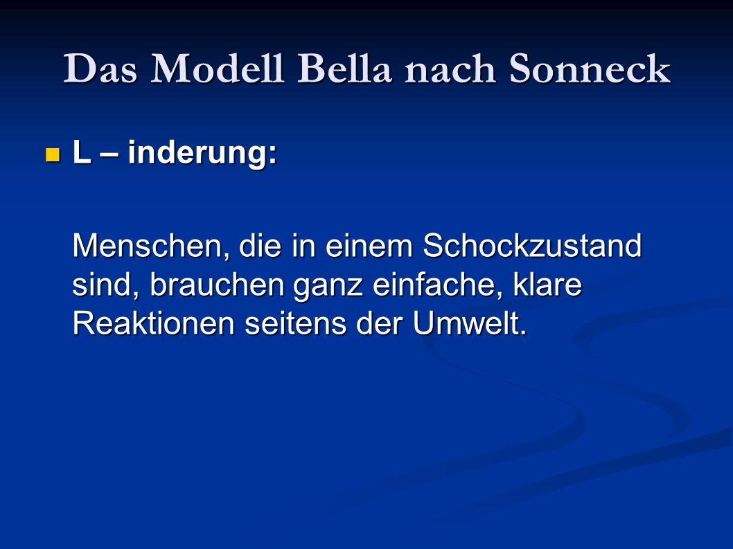 Das Modell Bella nach Sonneck L – inderung: L – inderung: Menschen, die in einem Schockzustand sind, brauchen ganz einfache, klare Reaktionen seitens