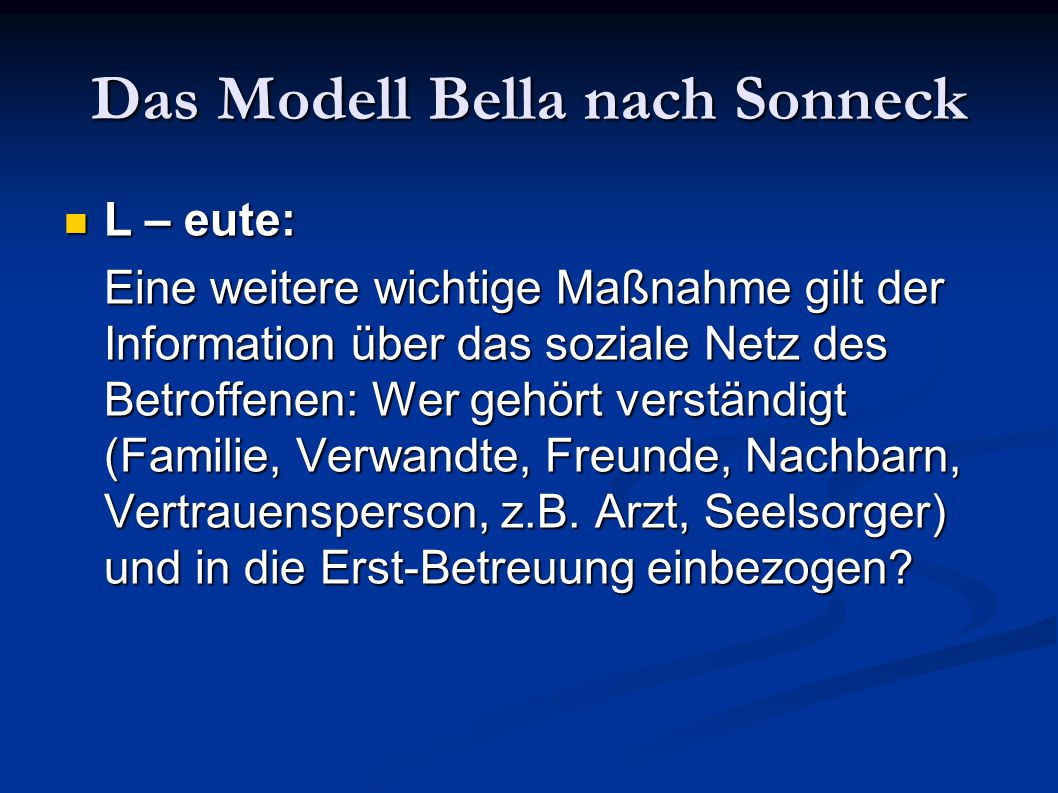 Das Modell Bella nach Sonneck L – eute: L – eute: Eine weitere wichtige Maßnahme gilt der Information über das soziale Netz des Betroffenen: Wer gehör