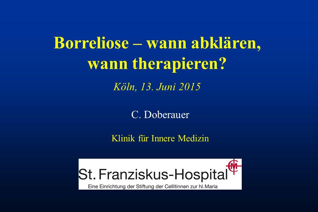 C. Doberauer Klinik für Innere Medizin Borreliose – wann abklären, wann therapieren? Köln, 13. Juni 2015