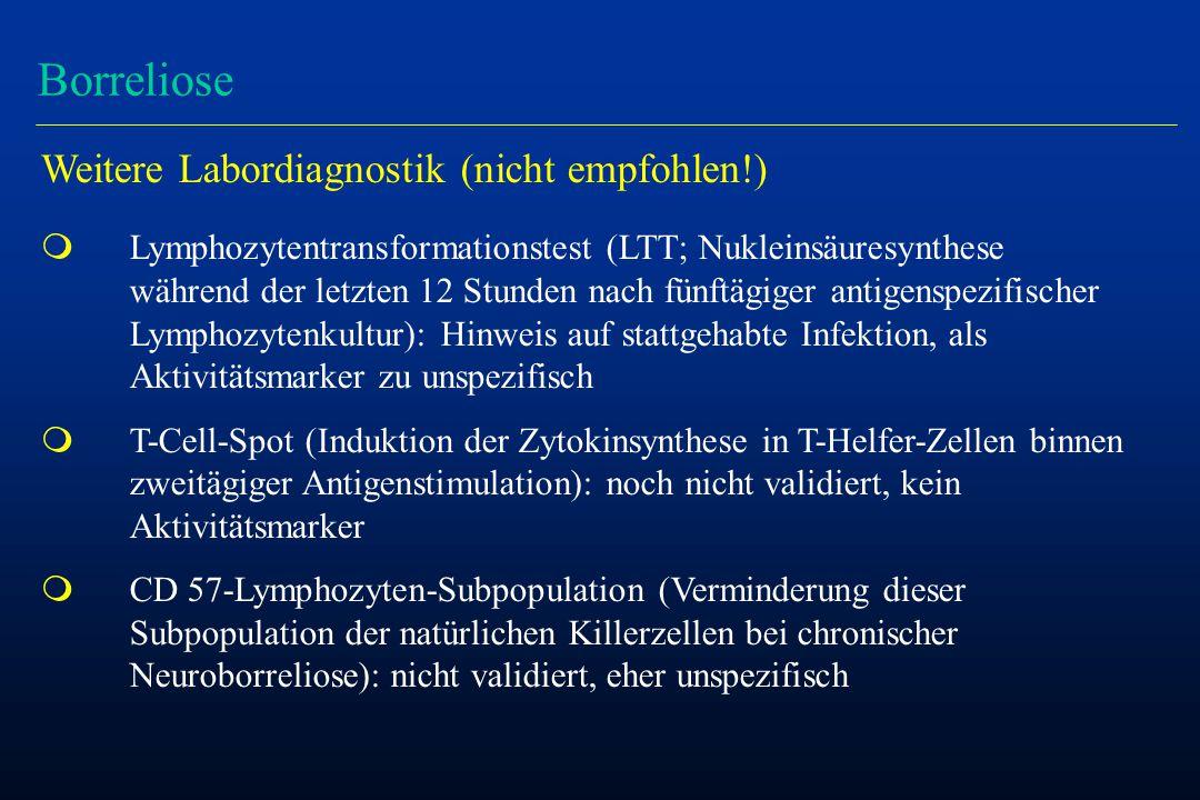 Borreliose Weitere Labordiagnostik (nicht empfohlen!) m Lymphozytentransformationstest (LTT; Nukleinsäuresynthese während der letzten 12 Stunden nach fünftägiger antigenspezifischer Lymphozytenkultur): Hinweis auf stattgehabte Infektion, als Aktivitätsmarker zu unspezifisch m T-Cell-Spot (Induktion der Zytokinsynthese in T-Helfer-Zellen binnen zweitägiger Antigenstimulation): noch nicht validiert, kein Aktivitätsmarker m CD 57-Lymphozyten-Subpopulation (Verminderung dieser Subpopulation der natürlichen Killerzellen bei chronischer Neuroborreliose): nicht validiert, eher unspezifisch