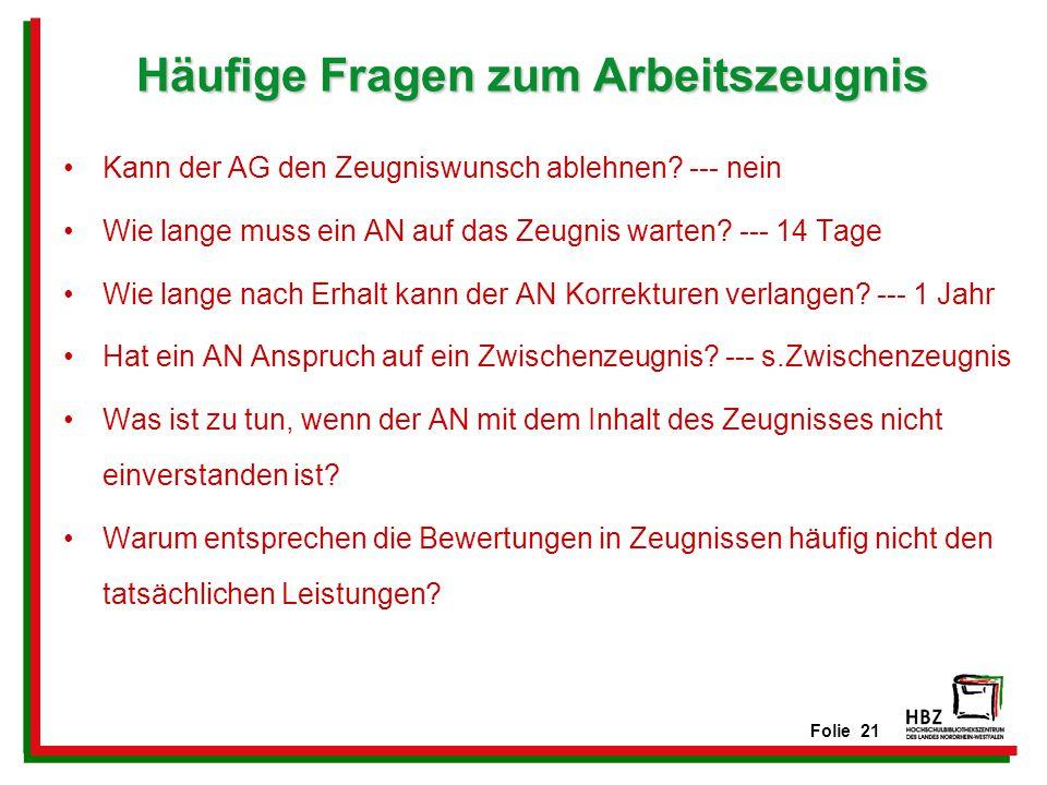 Folie 21 Häufige Fragen zum Arbeitszeugnis Kann der AG den Zeugniswunsch ablehnen? --- nein Wie lange muss ein AN auf das Zeugnis warten? --- 14 Tage