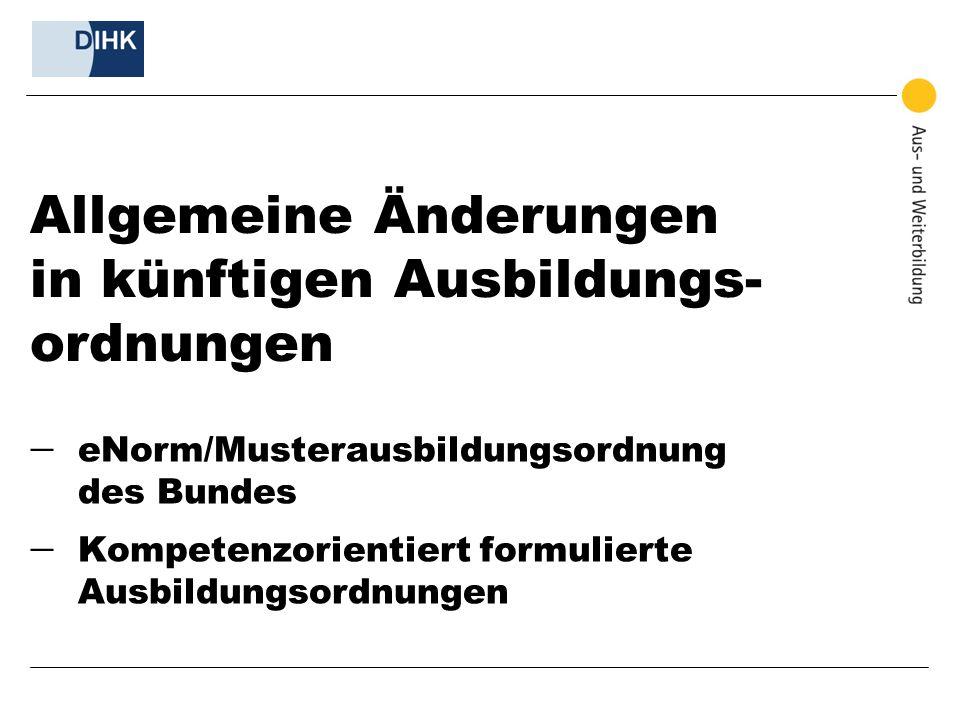 Allgemeine Änderungen in künftigen Ausbildungs- ordnungen  eNorm/Musterausbildungsordnung des Bundes  Kompetenzorientiert formulierte Ausbildungsord