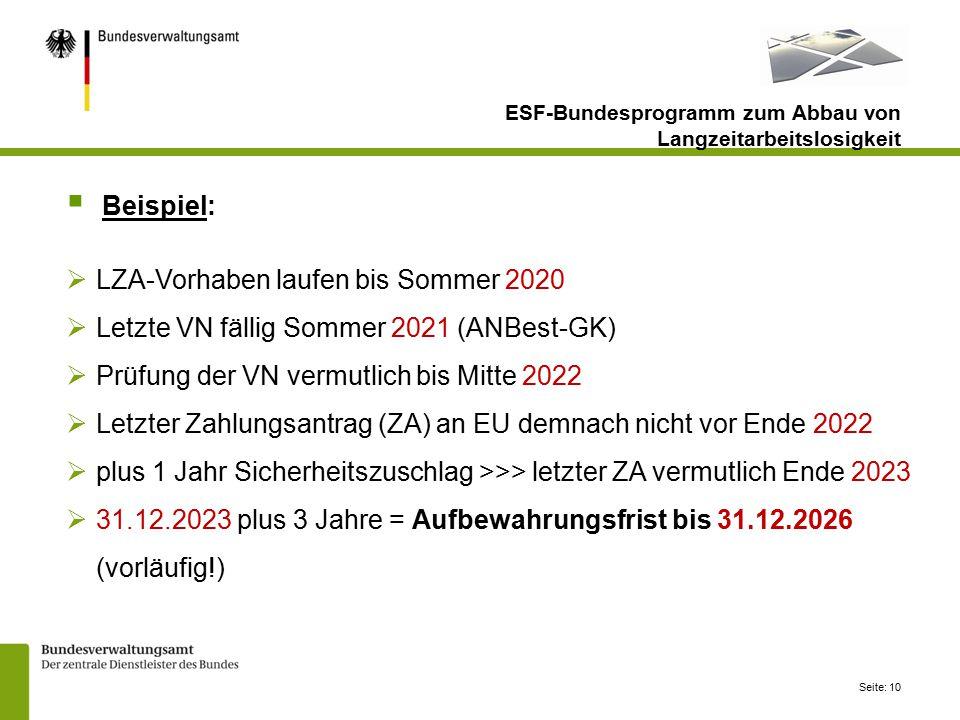 Seite: 10  Beispiel:  LZA-Vorhaben laufen bis Sommer 2020  Letzte VN fällig Sommer 2021 (ANBest-GK)  Prüfung der VN vermutlich bis Mitte 2022  Letzter Zahlungsantrag (ZA) an EU demnach nicht vor Ende 2022  plus 1 Jahr Sicherheitszuschlag >>> letzter ZA vermutlich Ende 2023  31.12.2023 plus 3 Jahre = Aufbewahrungsfrist bis 31.12.2026 (vorläufig!) ESF-Bundesprogramm zum Abbau von Langzeitarbeitslosigkeit