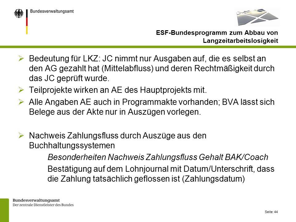 Seite: 44 ESF-Bundesprogramm zum Abbau von Langzeitarbeitslosigkeit  Bedeutung für LKZ: JC nimmt nur Ausgaben auf, die es selbst an den AG gezahlt hat (Mittelabfluss) und deren Rechtmäßigkeit durch das JC geprüft wurde.