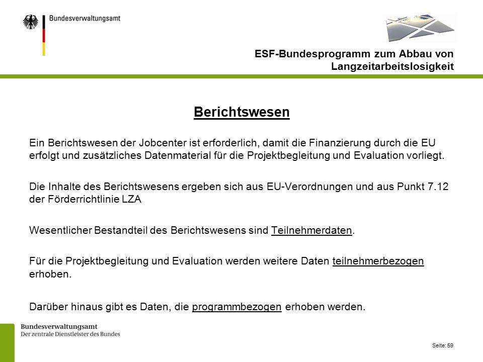 Seite: 59 ESF-Bundesprogramm zum Abbau von Langzeitarbeitslosigkeit Berichtswesen Ein Berichtswesen der Jobcenter ist erforderlich, damit die Finanzierung durch die EU erfolgt und zusätzliches Datenmaterial für die Projektbegleitung und Evaluation vorliegt.