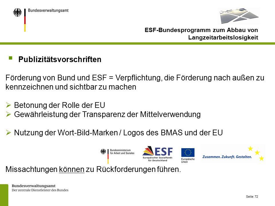 Seite: 72  Publizitätsvorschriften Förderung von Bund und ESF = Verpflichtung, die Förderung nach außen zu kennzeichnen und sichtbar zu machen  Betonung der Rolle der EU  Gewährleistung der Transparenz der Mittelverwendung  Nutzung der Wort-Bild-Marken / Logos des BMAS und der EU Missachtungen können zu Rückforderungen führen.