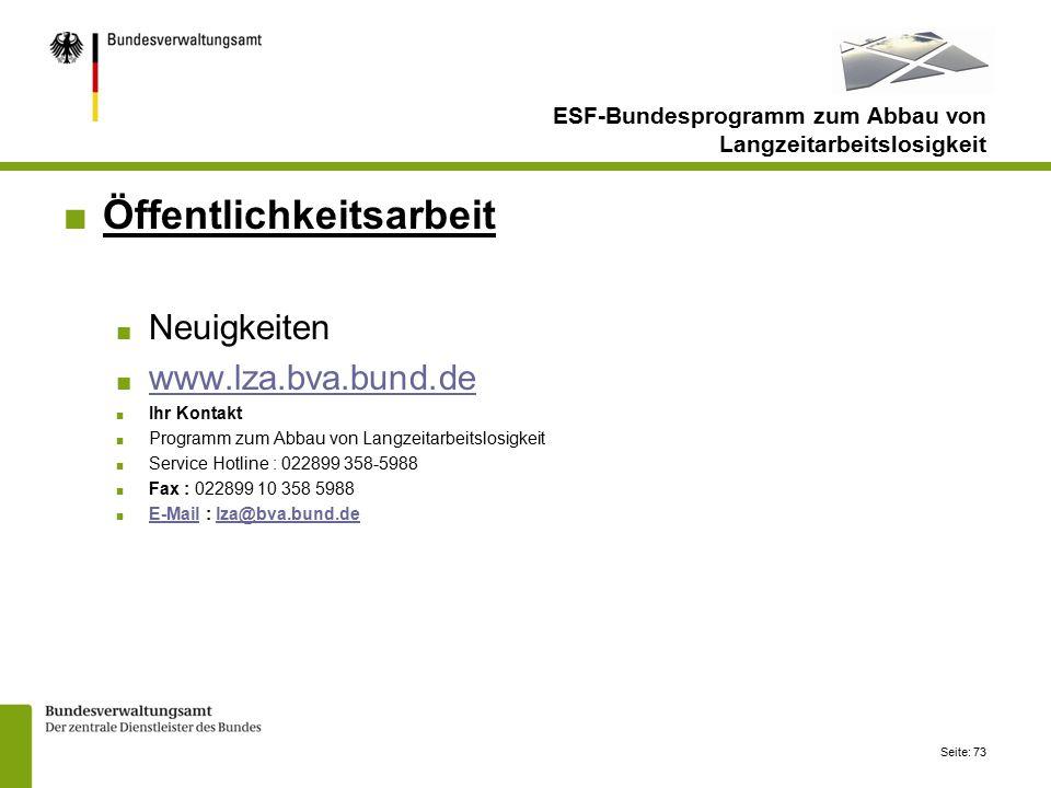 Seite: 73 ■Öffentlichkeitsarbeit ■ Neuigkeiten ■ www.lza.bva.bund.de www.lza.bva.bund.de ■ Ihr Kontakt ■ Programm zum Abbau von Langzeitarbeitslosigkeit ■ Service Hotline : 022899 358-5988 ■ Fax : 022899 10 358 5988 ■ E-Mail : lza@bva.bund.de E-Maillza@bva.bund.de ESF-Bundesprogramm zum Abbau von Langzeitarbeitslosigkeit