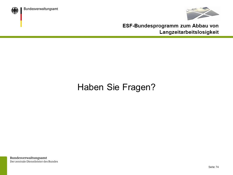 Seite: 74 Haben Sie Fragen? ESF-Bundesprogramm zum Abbau von Langzeitarbeitslosigkeit