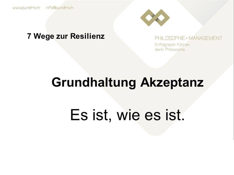 www.pundm.ch info@pundm.ch 7 Wege zur Resilienz Grundhaltung Akzeptanz Es ist, wie es ist.