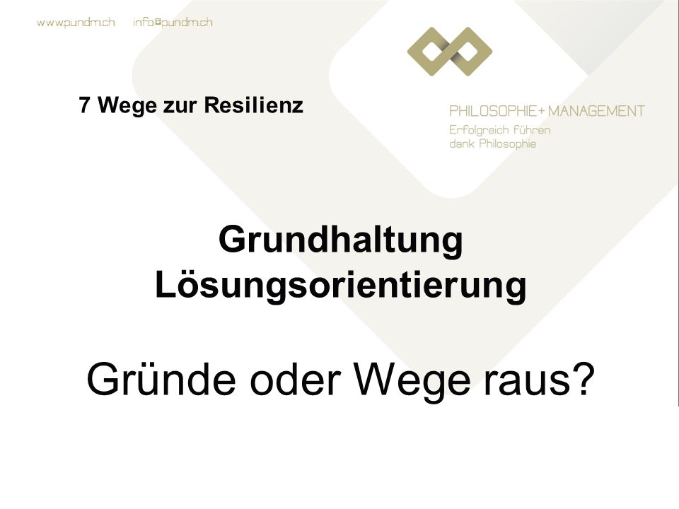 www.pundm.ch info@pundm.ch 7 Wege zur Resilienz Grundhaltung Lösungsorientierung Gründe oder Wege raus?