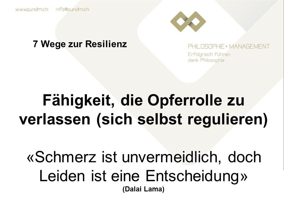 www.pundm.ch info@pundm.ch 7 Wege zur Resilienz Fähigkeit, die Opferrolle zu verlassen (sich selbst regulieren) «Schmerz ist unvermeidlich, doch Leiden ist eine Entscheidung» (Dalai Lama)