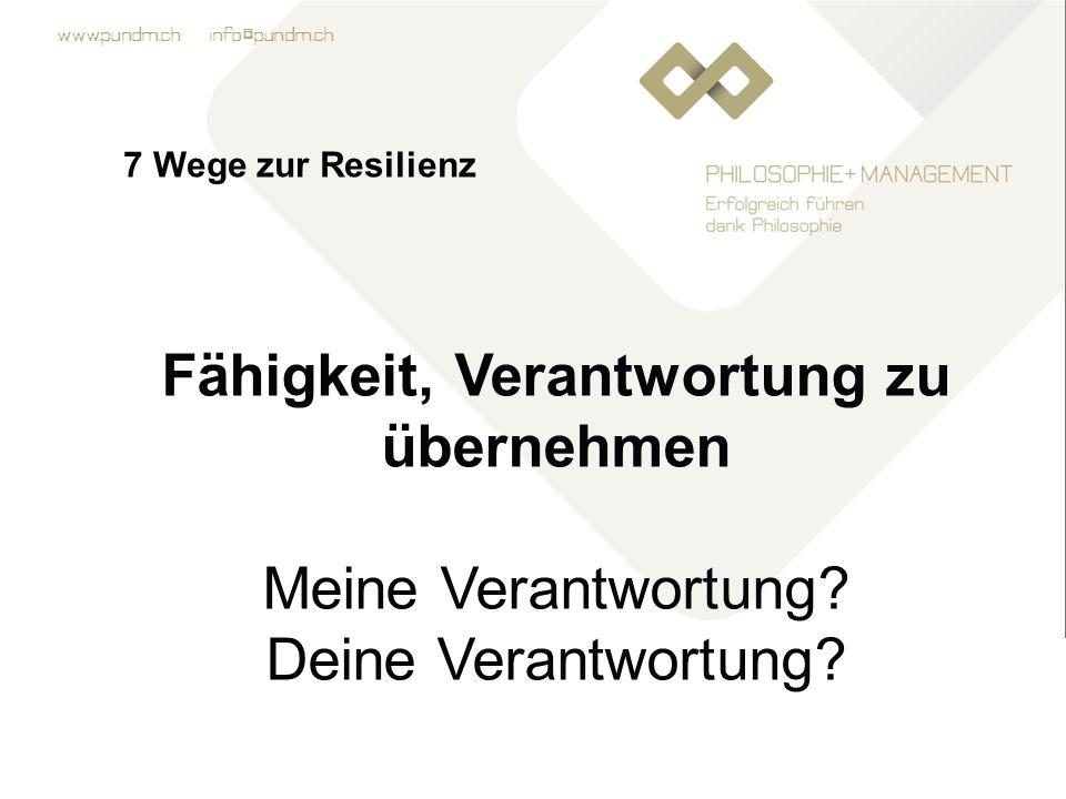www.pundm.ch info@pundm.ch 7 Wege zur Resilienz Fähigkeit, Verantwortung zu übernehmen Meine Verantwortung.
