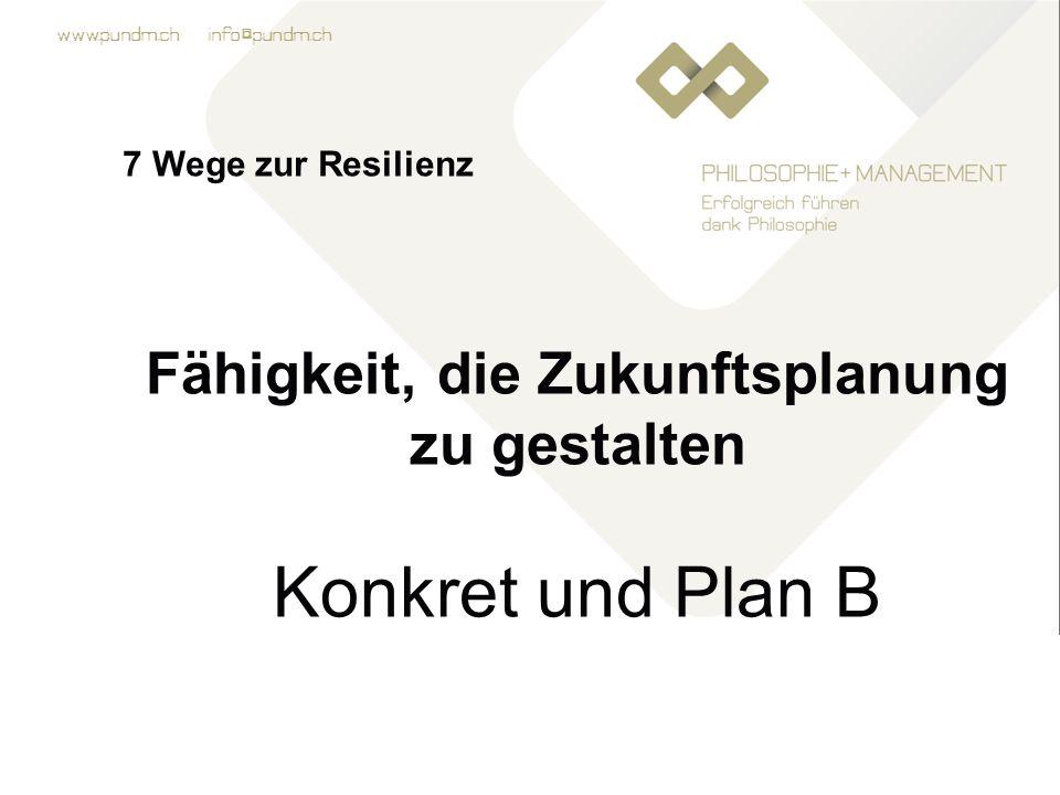 www.pundm.ch info@pundm.ch 7 Wege zur Resilienz Fähigkeit, die Zukunftsplanung zu gestalten Konkret und Plan B