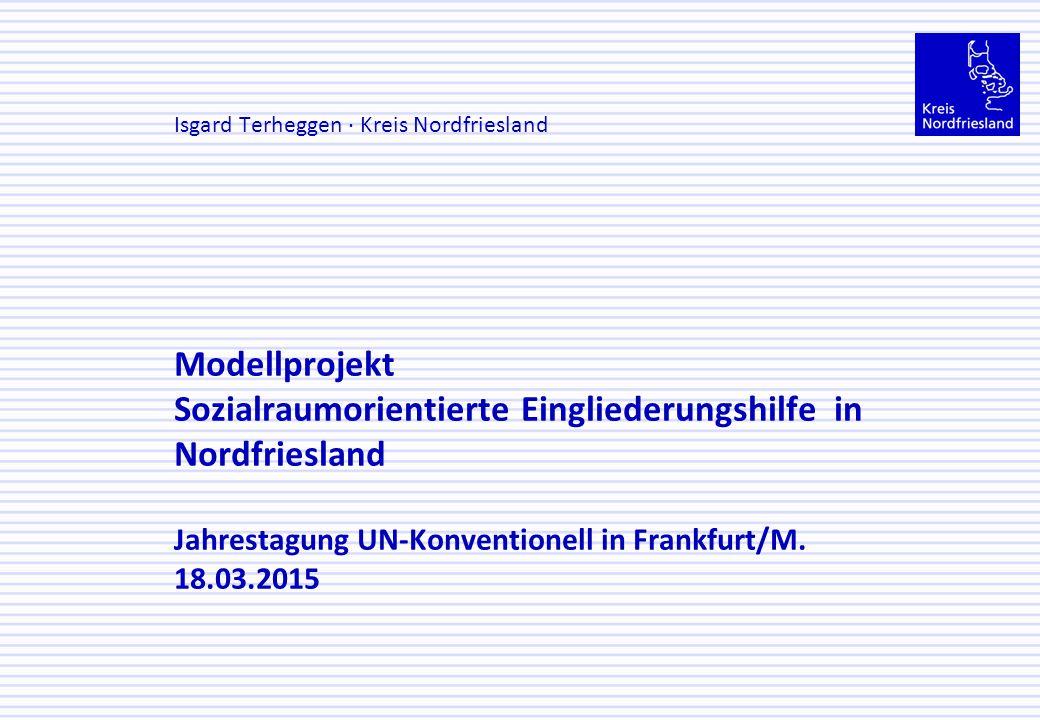 Modellprojekt Sozialraumorientierte Eingliederungshilfe in Nordfriesland Jahrestagung UN-Konventionell in Frankfurt/M. 18.03.2015 Isgard Terheggen · K
