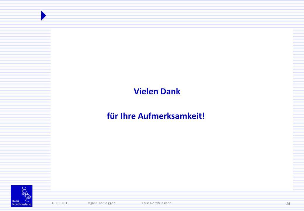 Vielen Dank für Ihre Aufmerksamkeit! 18.03.2015Isgard TerheggenKreis Nordfriesland 16