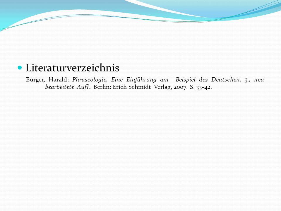 Literaturverzeichnis Burger, Harald: Phraseologie, Eine Einführung am Beispiel des Deutschen, 3., neu bearbeitete Aufl.. Berlin: Erich Schmidt Verlag,