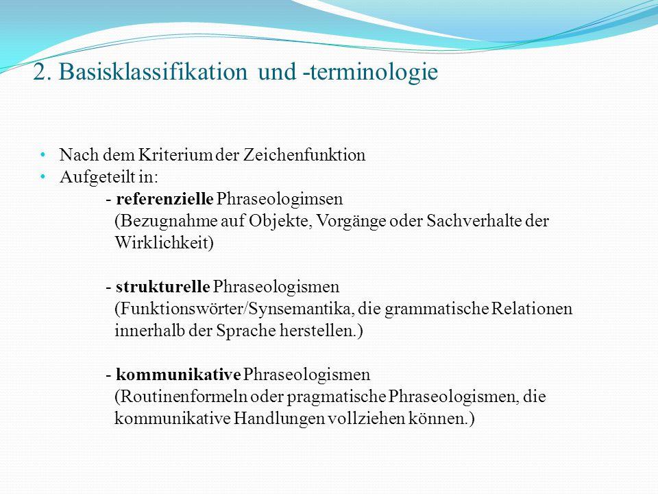 2. Basisklassifikation und -terminologie Nach dem Kriterium der Zeichenfunktion Aufgeteilt in: - referenzielle Phraseologimsen (Bezugnahme auf Objekte