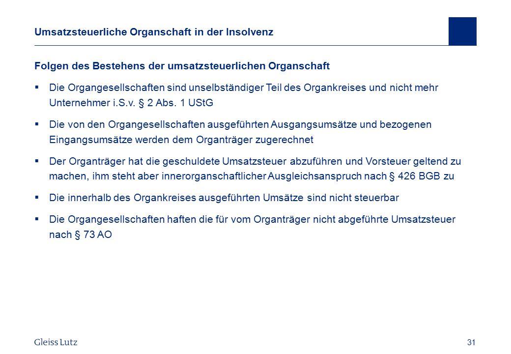 31 Umsatzsteuerliche Organschaft in der Insolvenz Folgen des Bestehens der umsatzsteuerlichen Organschaft  Die Organgesellschaften sind unselbständig