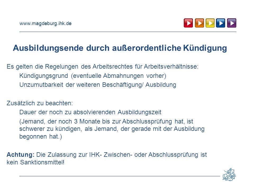 www.magdeburg.ihk.de Ausbildungsende durch außerordentliche Kündigung Es gelten die Regelungen des Arbeitsrechtes für Arbeitsverhältnisse: Kündigungsg