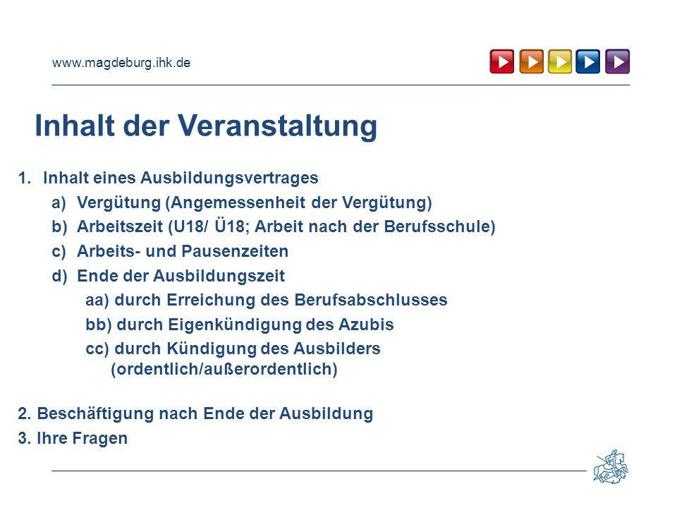 www.magdeburg.ihk.de Inhalt der Veranstaltung 1.Inhalt eines Ausbildungsvertrages a)Vergütung (Angemessenheit der Vergütung) b)Arbeitszeit (U18/ Ü18;