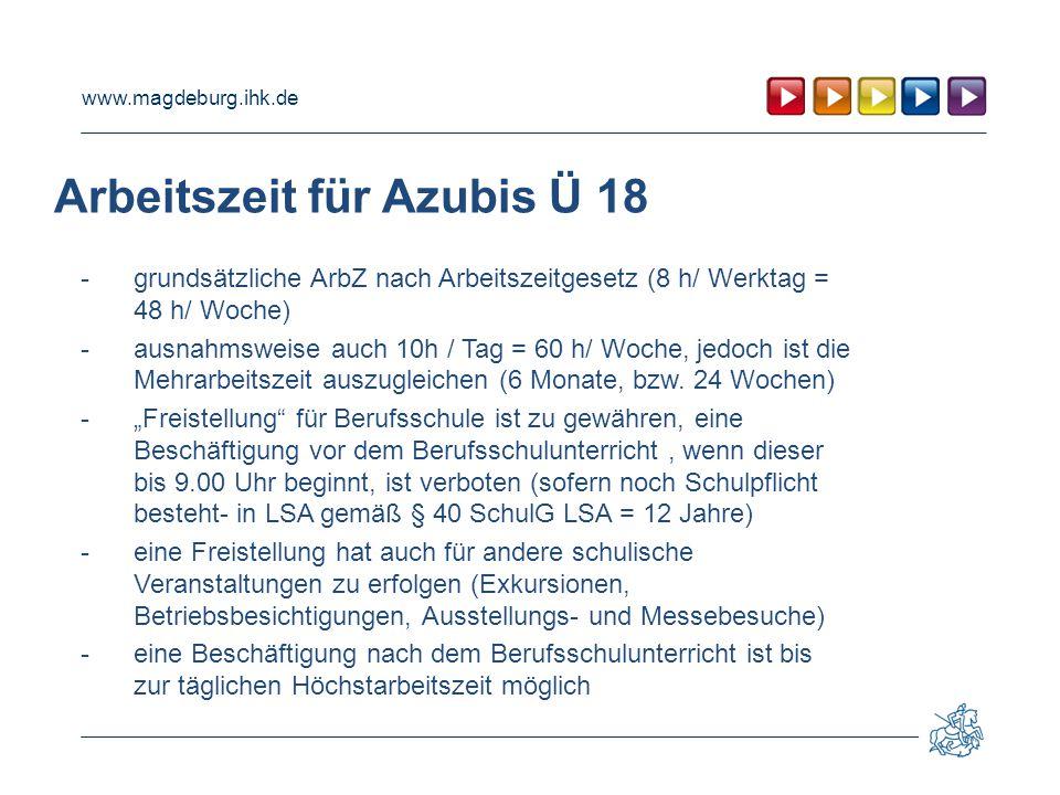 www.magdeburg.ihk.de Arbeitszeit für Azubis Ü 18 - grundsätzliche ArbZ nach Arbeitszeitgesetz (8 h/ Werktag = 48 h/ Woche) -ausnahmsweise auch 10h / Tag = 60 h/ Woche, jedoch ist die Mehrarbeitszeit auszugleichen (6 Monate, bzw.
