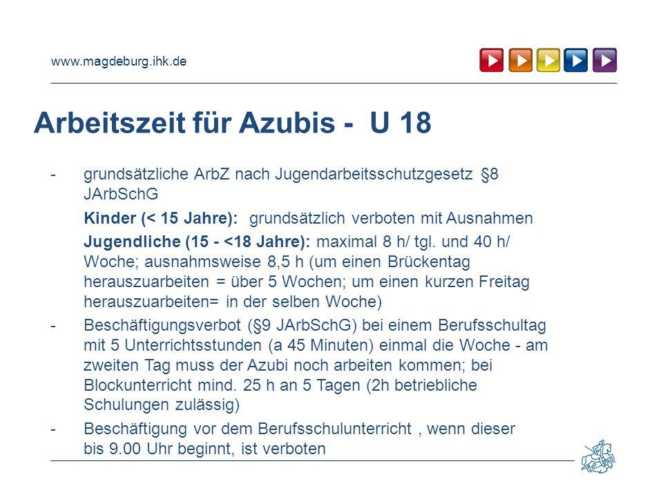 www.magdeburg.ihk.de Arbeitszeit für Azubis - U 18 - grundsätzliche ArbZ nach Jugendarbeitsschutzgesetz §8 JArbSchG Kinder (< 15 Jahre):grundsätzlich verboten mit Ausnahmen Jugendliche (15 - <18 Jahre): maximal 8 h/ tgl.
