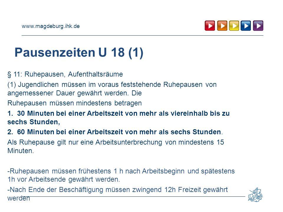 www.magdeburg.ihk.de Pausenzeiten U 18 (1) § 11: Ruhepausen, Aufenthaltsräume (1) Jugendlichen müssen im voraus feststehende Ruhepausen von angemessener Dauer gewährt werden.