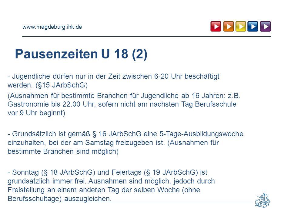 www.magdeburg.ihk.de Pausenzeiten U 18 (2) - Jugendliche dürfen nur in der Zeit zwischen 6-20 Uhr beschäftigt werden. (§15 JArbSchG) (Ausnahmen für be