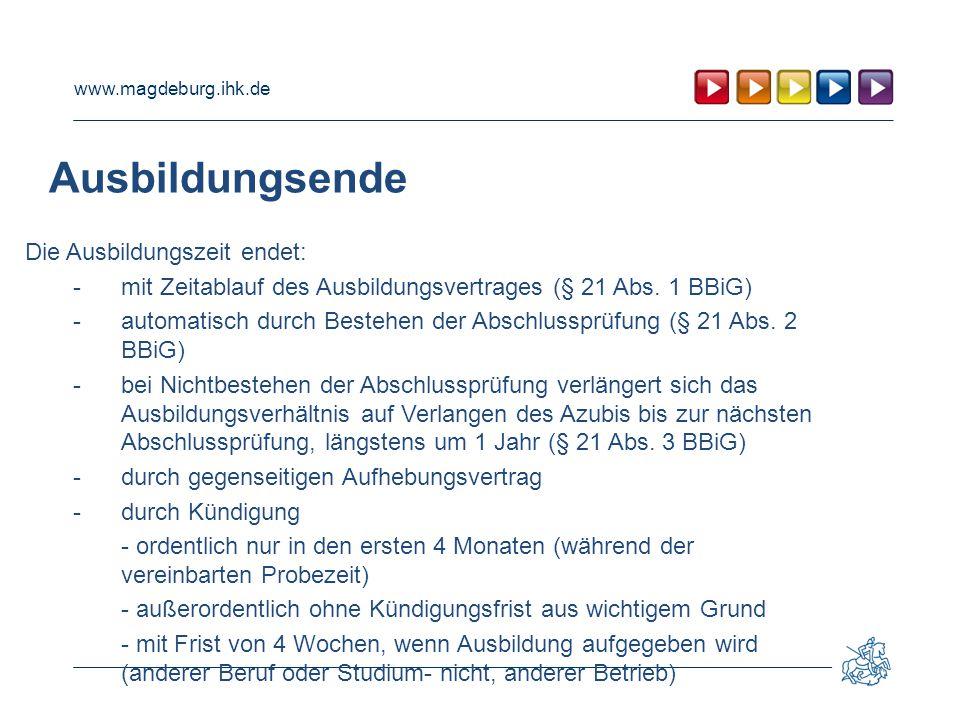 www.magdeburg.ihk.de Ausbildungsende Die Ausbildungszeit endet: -mit Zeitablauf des Ausbildungsvertrages (§ 21 Abs. 1 BBiG) - automatisch durch Besteh