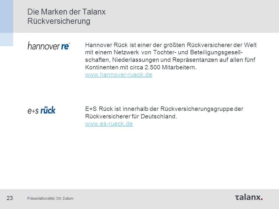 Präsentationstitel, Ort, Datum 23 Die Marken der Talanx Rückversicherung Hannover Rück ist einer der größten Rückversicherer der Welt mit einem Netzwe