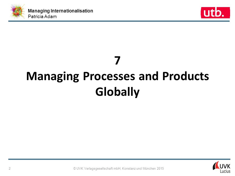 Managing Internationalisation Patricia Adam © UVK Verlagsgesellschaft mbH, Konstanz und München 2015 2 7 Managing Processes and Products Globally