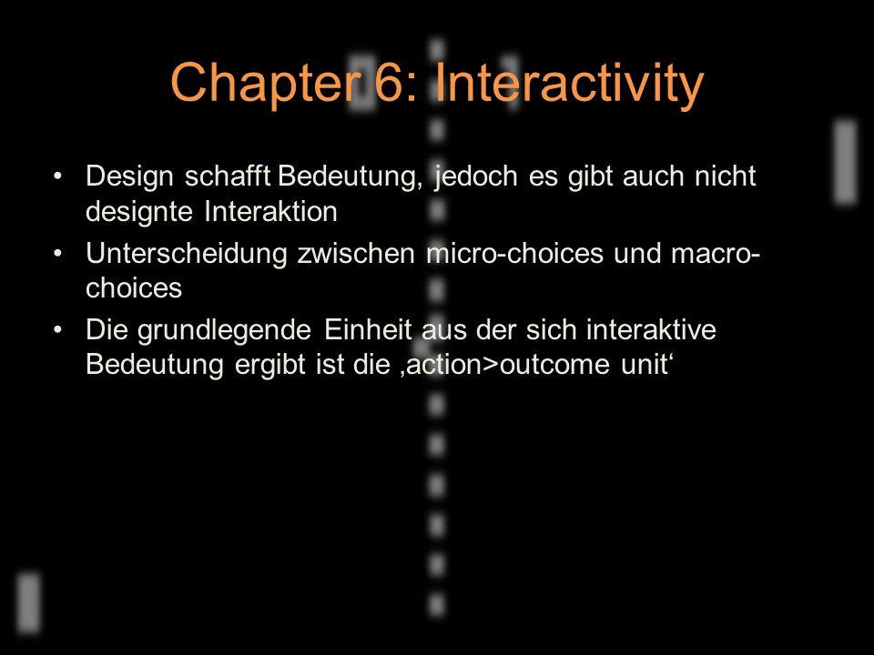 Chapter 6: Interactivity Design schafft Bedeutung, jedoch es gibt auch nicht designte Interaktion Unterscheidung zwischen micro-choices und macro- choices Die grundlegende Einheit aus der sich interaktive Bedeutung ergibt ist die 'action>outcome unit'