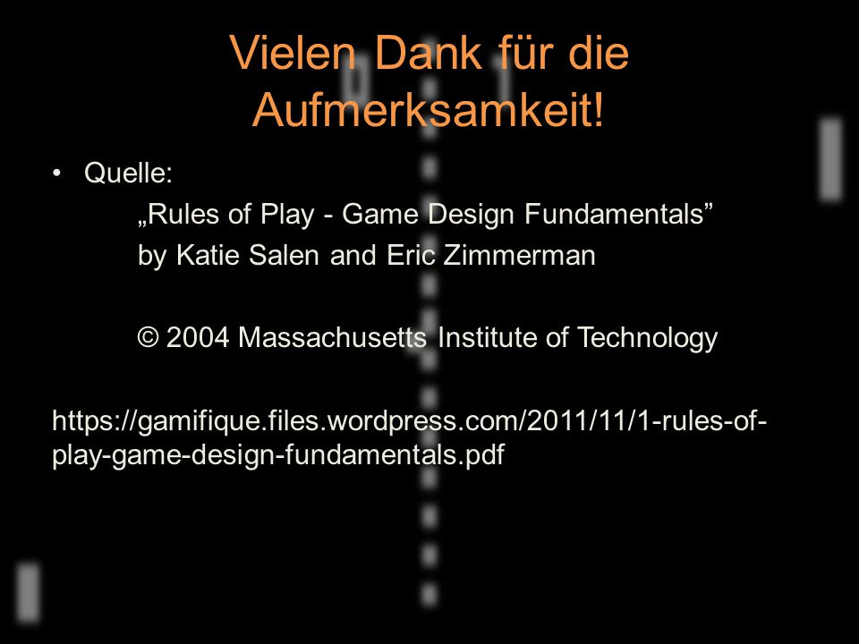 "Vielen Dank für die Aufmerksamkeit! Quelle: ""Rules of Play - Game Design Fundamentals"" by Katie Salen and Eric Zimmerman © 2004 Massachusetts Institut"